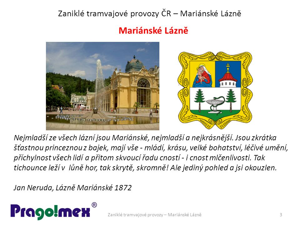 Zaniklé tramvajové provozy ČR – Mariánské Lázně Mariánské Lázně Nejmladší ze všech lázní jsou Mariánské, nejmladší a nejkrásnější. Jsou zkrátka šťastn