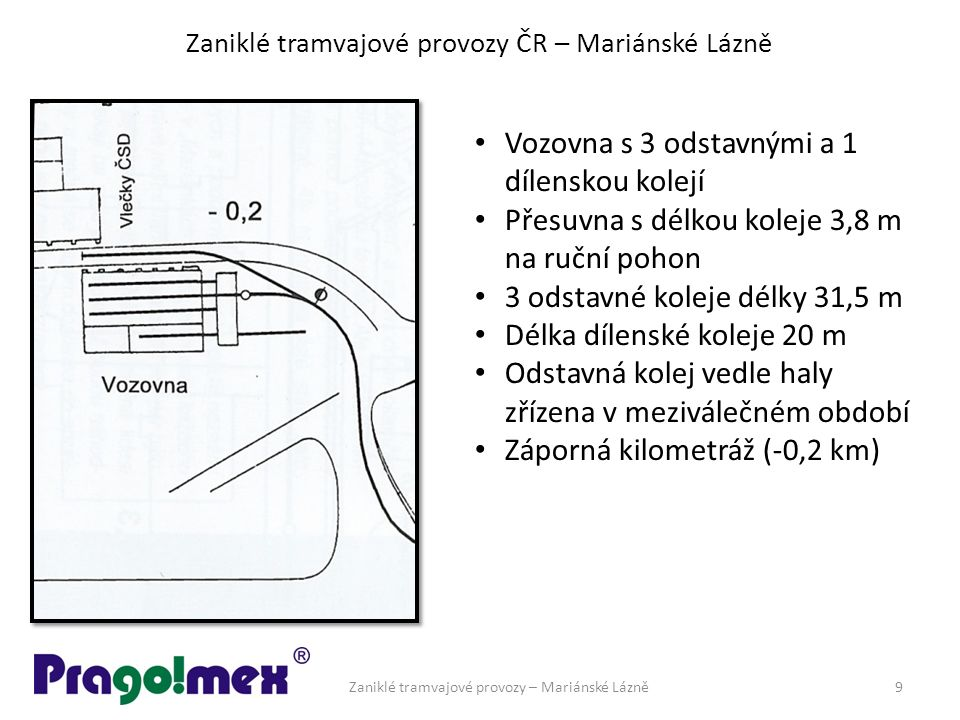 Zaniklé tramvajové provozy ČR – Mariánské Lázně Vozovna s 3 odstavnými a 1 dílenskou kolejí Přesuvna s délkou koleje 3,8 m na ruční pohon 3 odstavné koleje délky 31,5 m Délka dílenské koleje 20 m Odstavná kolej vedle haly zřízena v meziválečném období Záporná kilometráž (-0,2 km) Zaniklé tramvajové provozy – Mariánské Lázně9