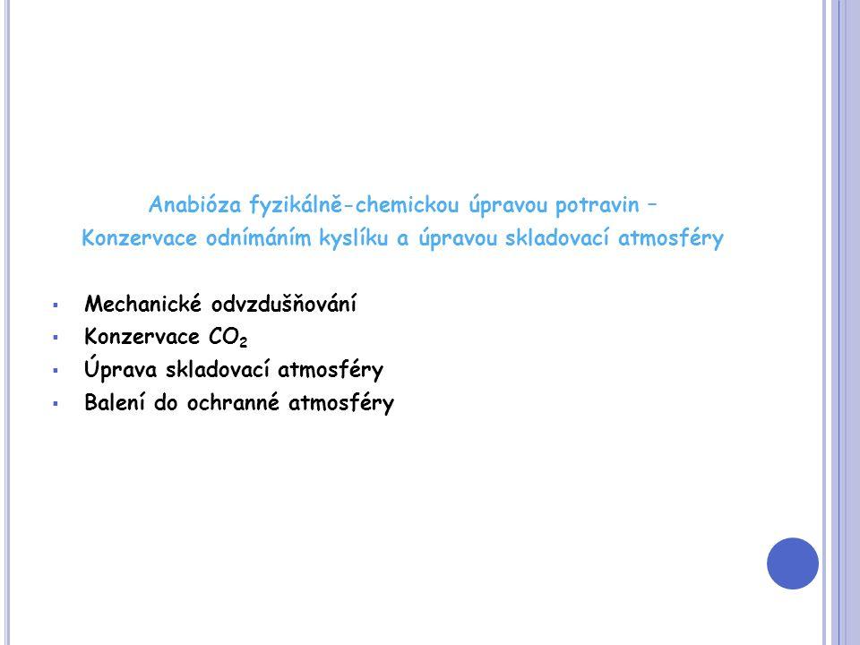 Anabióza fyzikálně-chemickou úpravou potravin – Konzervace odnímáním kyslíku a úpravou skladovací atmosféry  Mechanické odvzdušňování  Konzervace CO 2  Úprava skladovací atmosféry  Balení do ochranné atmosféry