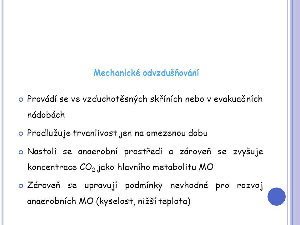 Mechanické odvzdušňování Provádí se ve vzduchotěsných skříních nebo v evakuačních nádobách Prodlužuje trvanlivost jen na omezenou dobu Nastolí se anaerobní prostředí a zároveň se zvyšuje koncentrace CO 2 jako hlavního metabolitu MO Zároveň se upravují podmínky nevhodné pro rozvoj anaerobních MO (kyselost, nižší teplota)