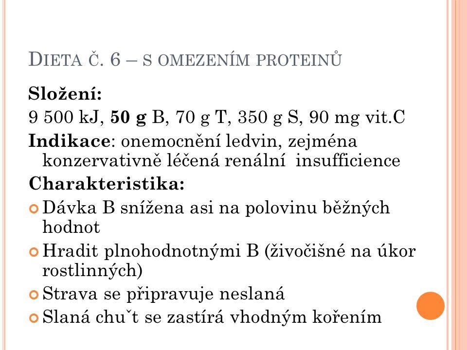 D IETA Č. 6 – S OMEZENÍM PROTEINŮ Složení: 9 500 kJ, 50 g B, 70 g T, 350 g S, 90 mg vit.C Indikace : onemocnění ledvin, zejména konzervativně léčená r