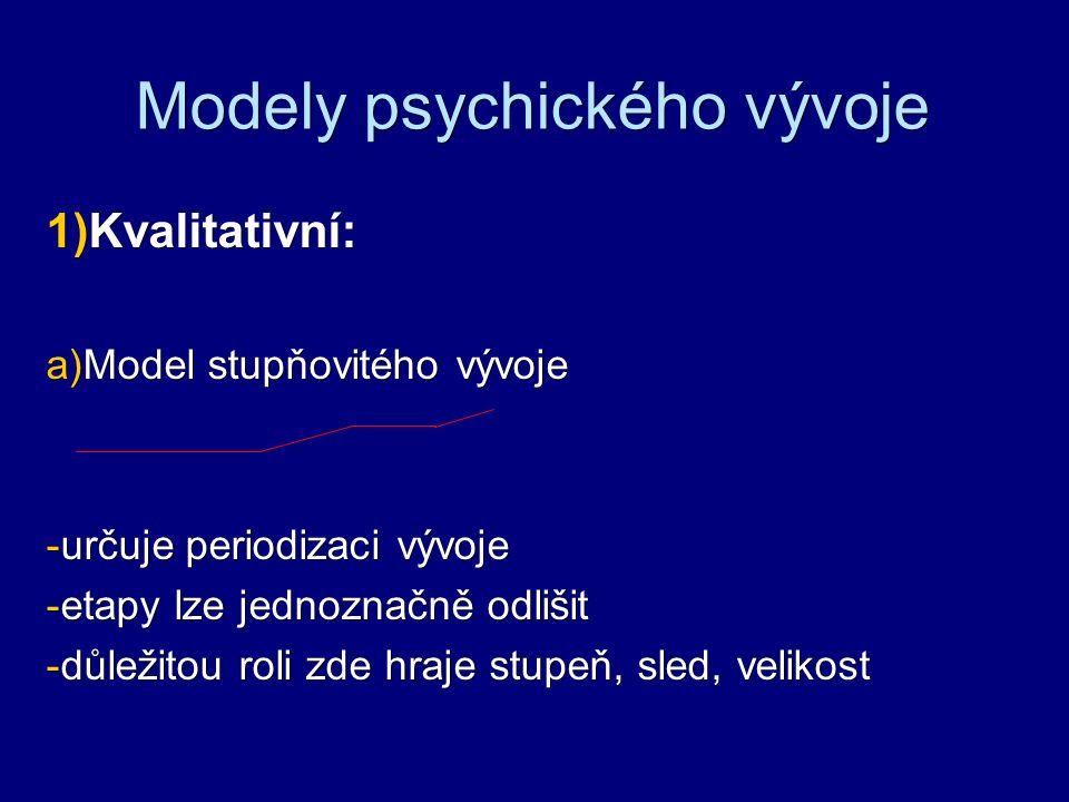 Modely psychického vývoje  Kvalitativní:  Model stupňovitého vývoje - určuje periodizaci vývoje - etapy lze jednoznačně odlišit - důležitou roli z