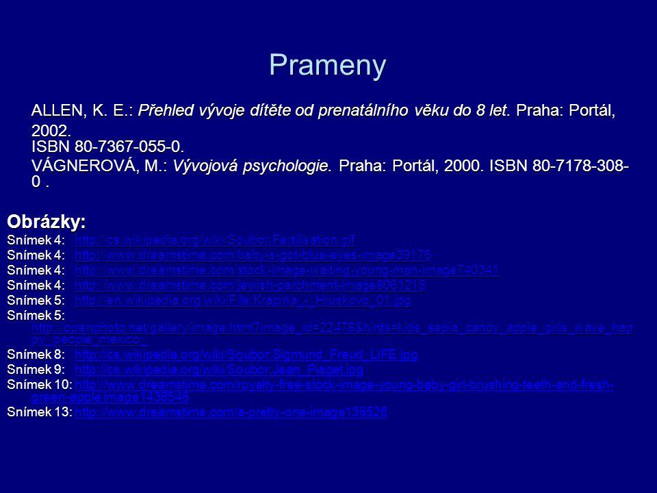 Prameny ALLEN, K. E.: Přehled vývoje dítěte od prenatálního věku do 8 let. Praha: Portál, 2002. ISBN 80-7367-055-0. VÁGNEROVÁ, M.: Vývojová psychologi