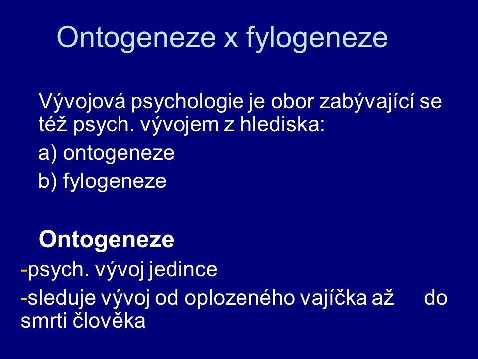 Ontogeneze x fylogeneze Vývojová psychologie je obor zabývající se též psych. vývojem z hlediska: a) ontogeneze a) ontogeneze b) fylogeneze b) fylogen