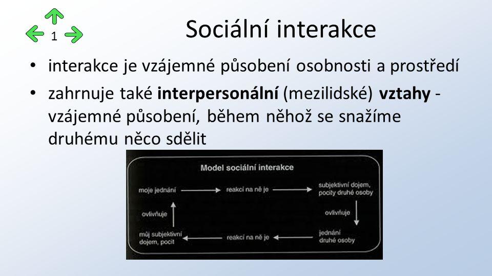 interakce je vzájemné působení osobnosti a prostředí zahrnuje také interpersonální (mezilidské) vztahy - vzájemné působení, během něhož se snažíme druhému něco sdělit Sociální interakce 1