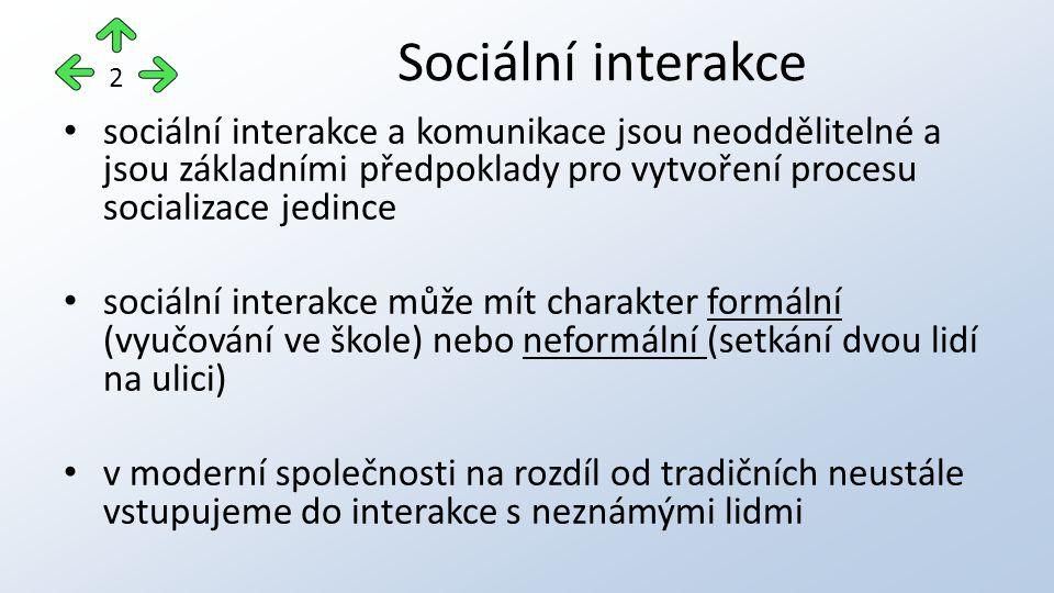sociální interakce a komunikace jsou neoddělitelné a jsou základními předpoklady pro vytvoření procesu socializace jedince sociální interakce může mít charakter formální (vyučování ve škole) nebo neformální (setkání dvou lidí na ulici) v moderní společnosti na rozdíl od tradičních neustále vstupujeme do interakce s neznámými lidmi Sociální interakce 2