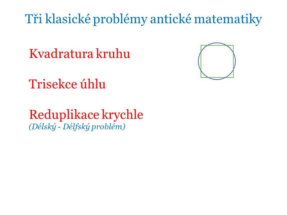 Kvadratura kruhu Trisekce úhlu Reduplikace krychle (Délský - Délfský problém)  Tři klasické problémy antické matematiky