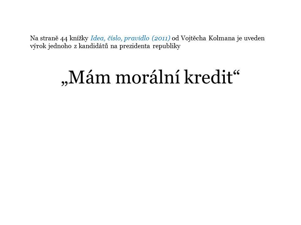 """Na straně 44 knížky Idea, číslo, pravidlo (2011) od Vojtěcha Kolmana je uveden výrok jednoho z kandidátů na prezidenta republiky """"Mám morální kredit"""