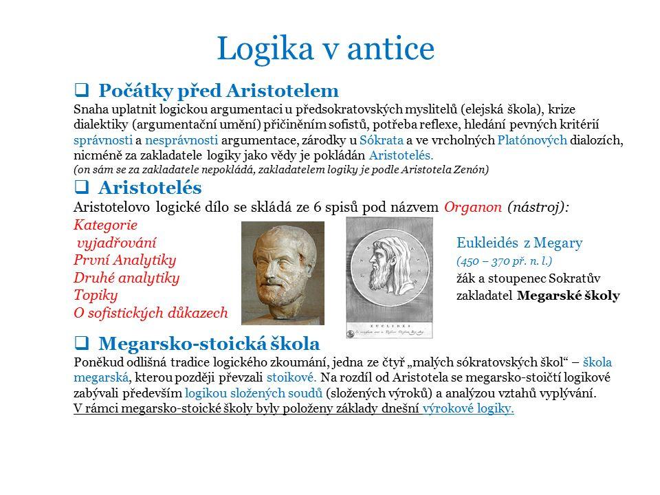 Logika v antice  Počátky před Aristotelem Snaha uplatnit logickou argumentaci u předsokratovských myslitelů (elejská škola), krize dialektiky (argumentační umění) přičiněním sofistů, potřeba reflexe, hledání pevných kritérií správnosti a nesprávnosti argumentace, zárodky u Sókrata a ve vrcholných Platónových dialozích, nicméně za zakladatele logiky jako vědy je pokládán Aristotelés.