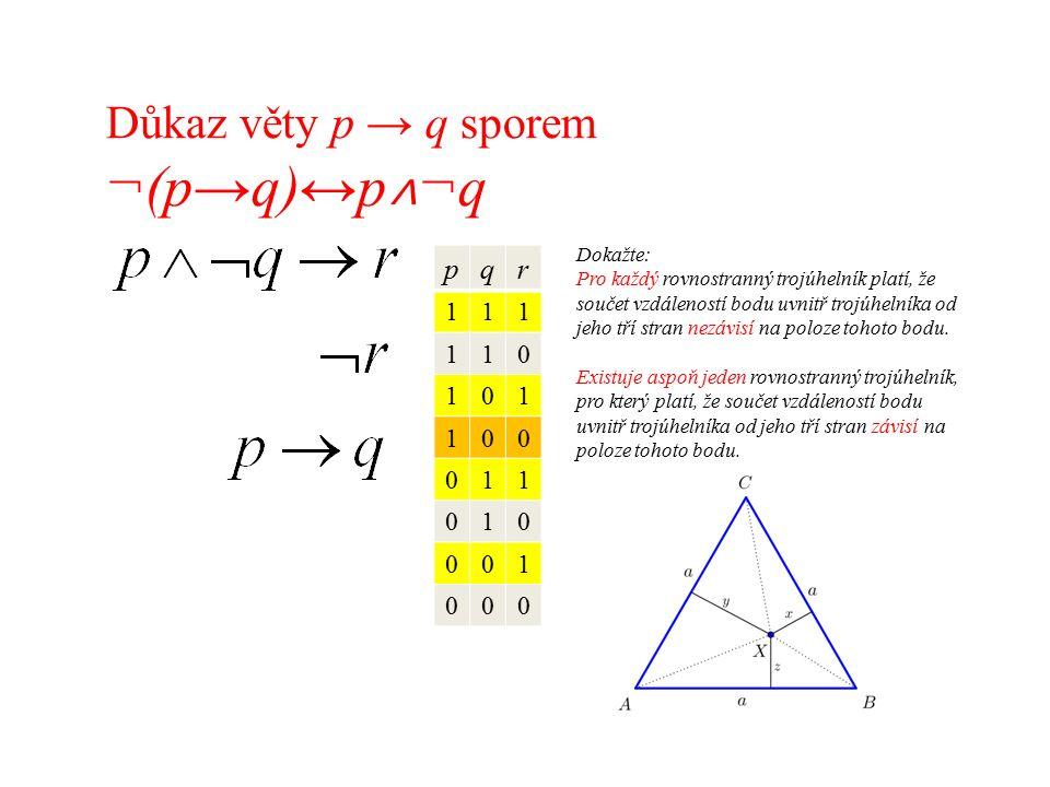 Důkaz věty p → q sporem ¬(p→q)↔p ˄ ¬q pqr 111 110 101 100 011 010 001 000 Dokažte: Pro každý rovnostranný trojúhelník platí, že součet vzdáleností bodu uvnitř trojúhelníka od jeho tří stran nezávisí na poloze tohoto bodu.