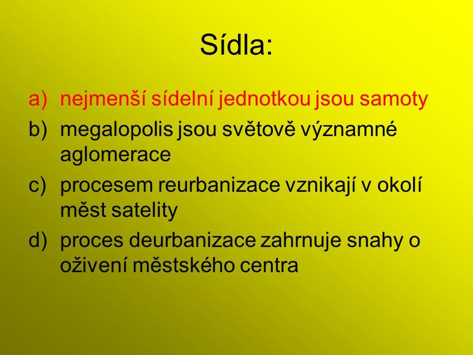 Sídla: a)nejmenší sídelní jednotkou jsou samoty b)megalopolis jsou světově významné aglomerace c)procesem reurbanizace vznikají v okolí měst satelity d)proces deurbanizace zahrnuje snahy o oživení městského centra