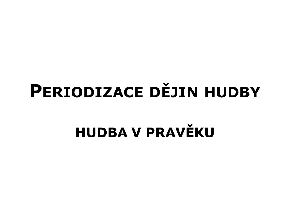 P ERIODIZACE DĚJIN HUDBY Pravěk 40 000 př.n.l.- 3 000 př.n.l.