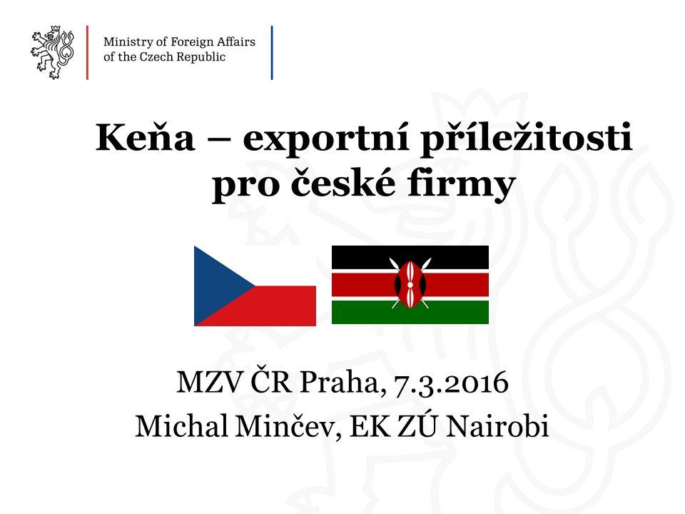Keňa – exportní příležitosti pro české firmy MZV ČR Praha, 7.3.2016 Michal Minčev, EK ZÚ Nairobi