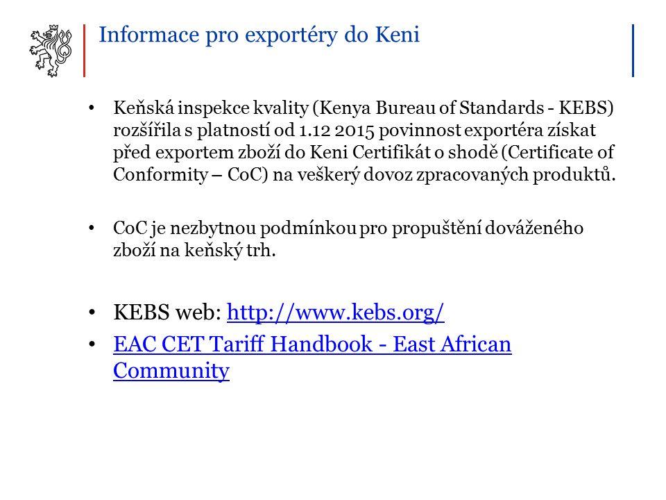 Informace pro exportéry do Keni Keňská inspekce kvality (Kenya Bureau of Standards - KEBS) rozšířila s platností od 1.12 2015 povinnost exportéra získat před exportem zboží do Keni Certifikát o shodě (Certificate of Conformity – CoC) na veškerý dovoz zpracovaných produktů.