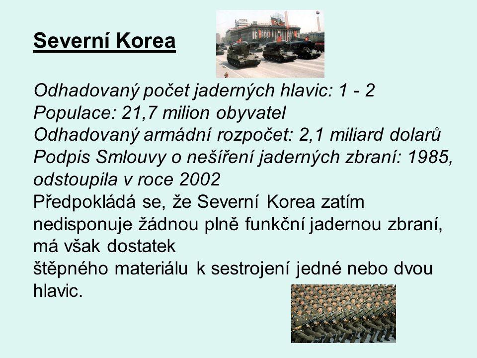 Severní Korea Odhadovaný počet jaderných hlavic: 1 - 2 Populace: 21,7 milion obyvatel Odhadovaný armádní rozpočet: 2,1 miliard dolarů Podpis Smlouvy o nešíření jaderných zbraní: 1985, odstoupila v roce 2002 Předpokládá se, že Severní Korea zatím nedisponuje žádnou plně funkční jadernou zbraní, má však dostatek štěpného materiálu k sestrojení jedné nebo dvou hlavic.