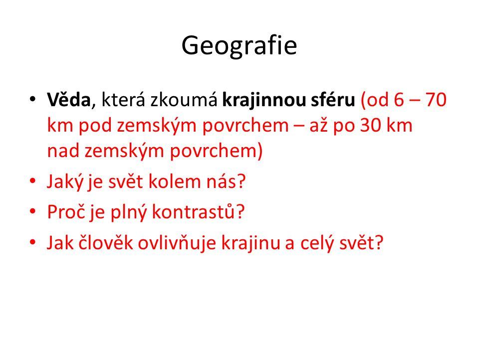 Geografie Věda, která zkoumá krajinnou sféru (od 6 – 70 km pod zemským povrchem – až po 30 km nad zemským povrchem) Jaký je svět kolem nás? Proč je pl