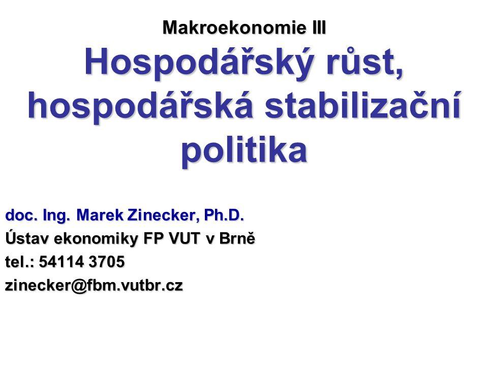 Makroekonomie III Hospodářský růst, hospodářská stabilizační politika doc. Ing. Marek Zinecker, Ph.D. Ústav ekonomiky FP VUT v Brně tel.: 54114 3705 z