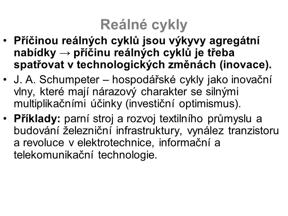 Reálné cykly Příčinou reálných cyklů jsou výkyvy agregátní nabídky → příčinu reálných cyklů je třeba spatřovat v technologických změnách (inovace). J.