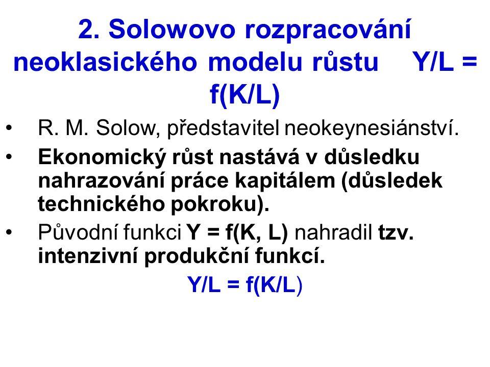 2. Solowovo rozpracování neoklasického modelu růstu Y/L = f(K/L) R. M. Solow, představitel neokeynesiánství. Ekonomický růst nastává v důsledku nahraz