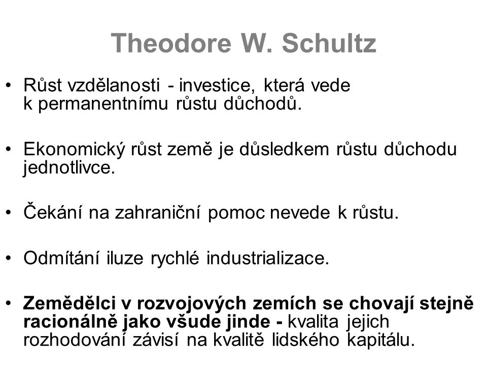 Theodore W. Schultz Růst vzdělanosti - investice, která vede k permanentnímu růstu důchodů. Ekonomický růst země je důsledkem růstu důchodu jednotlivc