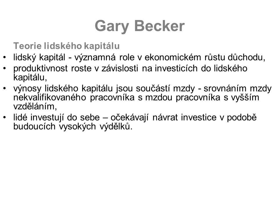 Gary Becker Teorie lidského kapitálu lidský kapitál - významná role v ekonomickém růstu důchodu, produktivnost roste v závislosti na investicích do lidského kapitálu, výnosy lidského kapitálu jsou součástí mzdy - srovnáním mzdy nekvalifikovaného pracovníka s mzdou pracovníka s vyšším vzděláním, lidé investují do sebe – očekávají návrat investice v podobě budoucích vysokých výdělků.