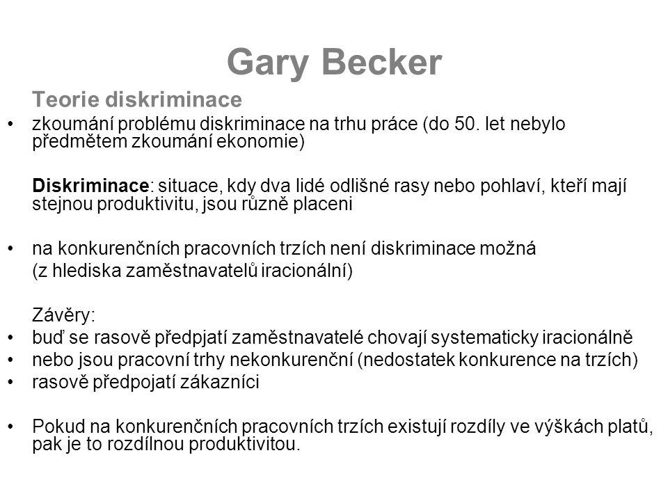 Gary Becker Teorie diskriminace zkoumání problému diskriminace na trhu práce (do 50. let nebylo předmětem zkoumání ekonomie) Diskriminace: situace, kd