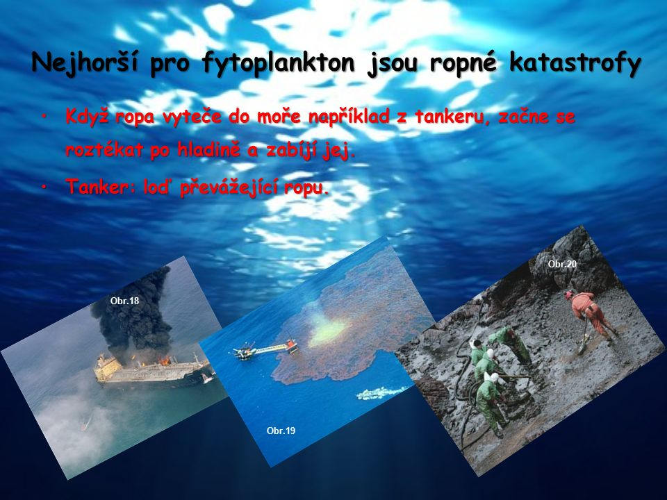 Nejhorší pro fytoplankton jsou ropné katastrofy Když ropa vyteče do moře například z tankeru, začne se roztékat po hladině a zabíjí jej.Když ropa vyte
