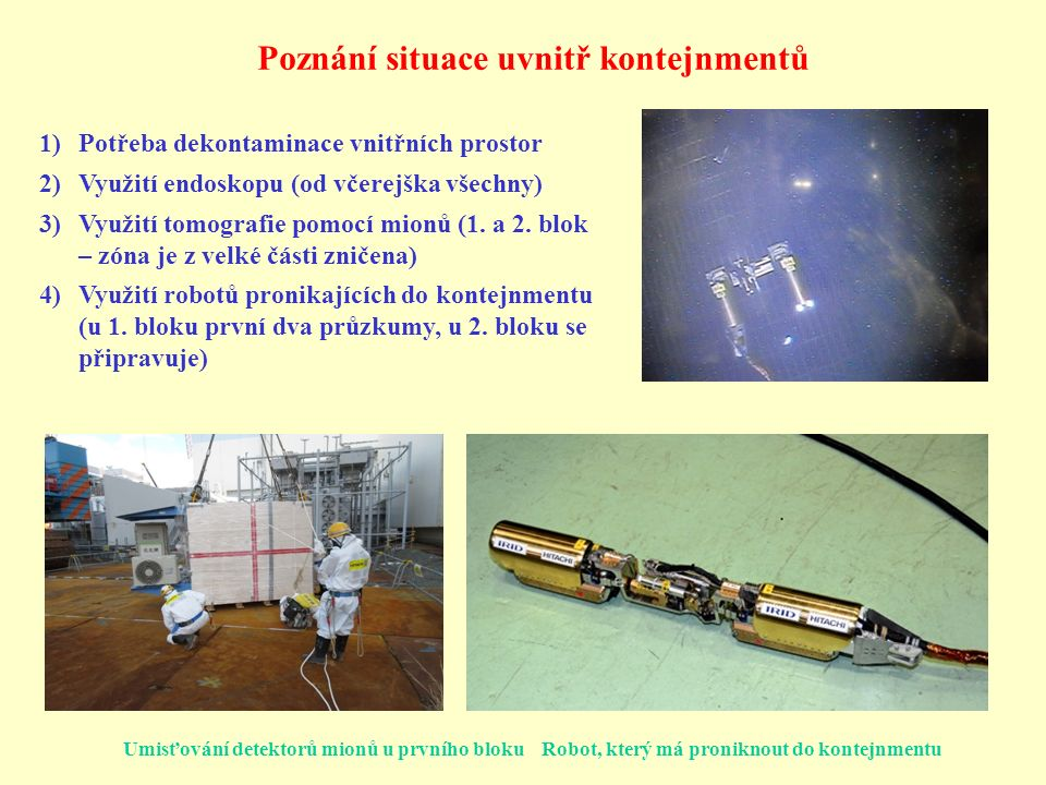 Poznání situace uvnitř kontejnmentů 1)Potřeba dekontaminace vnitřních prostor 2)Využití endoskopu (od včerejška všechny) 3)Využití tomografie pomocí mionů (1.