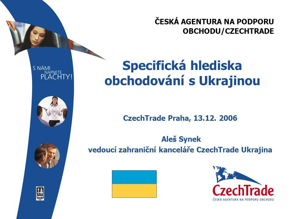 ČESKÁ AGENTURA NA PODPORU OBCHODU/CZECHTRADE Specifická hlediska obchodování s Ukrajinou CzechTrade Praha, 13.12.