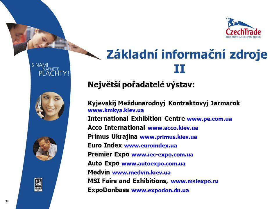 10 Základní informační zdroje II  Největší pořadatelé výstav:   Kyjevskij Meždunarodnyj Kontraktovyj Jarmarok www.kmkya.kiev.ua  International Exhibition Centre www.pe.com.ua  Acco International www.acco.kiev.ua  Primus Ukrajina www.primus.kiev.ua  Euro Index www.euroindex.ua  Premier Expo www.iec-expo.com.ua  Auto Expo www.autoexpo.com.ua  Medvin www.medvin.kiev.ua  MSI Fairs and Exhibitions, www.msiexpo.ru  ExpoDonbass www.expodon.dn.ua