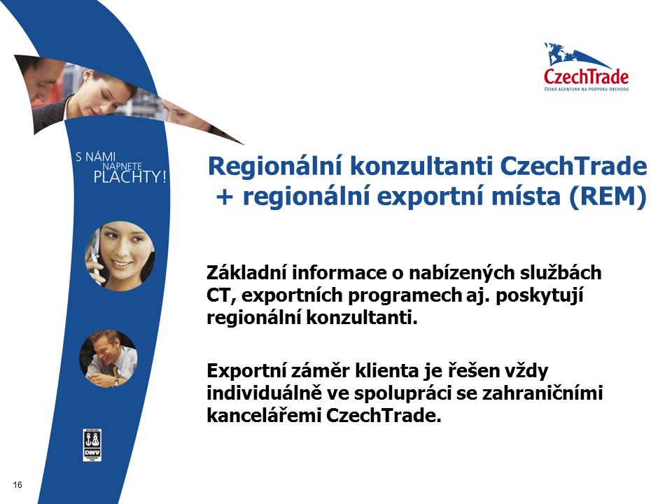 16 Regionální konzultanti CzechTrade + regionální exportní místa (REM)  Základní informace o nabízených službách CT, exportních programech aj.