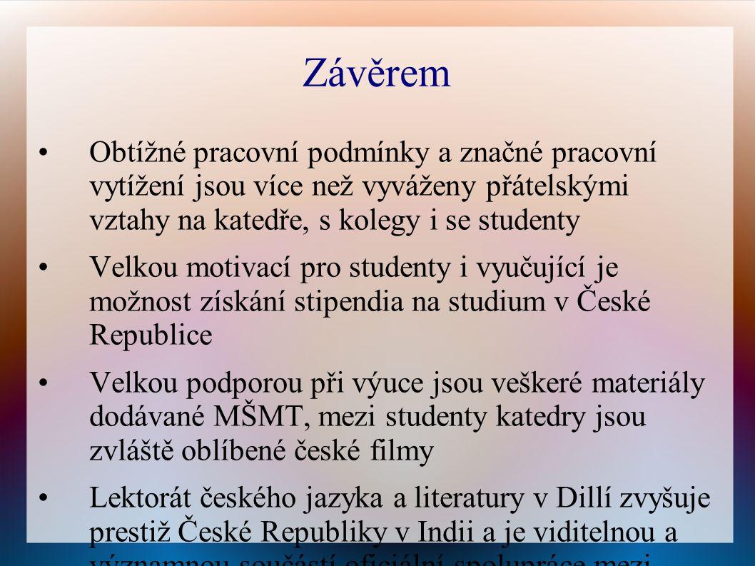 Závěrem Obtížné pracovní podmínky a značné pracovní vytížení jsou více než vyváženy přátelskými vztahy na katedře, s kolegy i se studenty Velkou motivací pro studenty i vyučující je možnost získání stipendia na studium v České Republice Velkou podporou při výuce jsou veškeré materiály dodávané MŠMT, mezi studenty katedry jsou zvláště oblíbené české filmy Lektorát českého jazyka a literatury v Dillí zvyšuje prestiž České Republiky v Indii a je viditelnou a významnou součástí oficiální spolupráce mezi oběma zeměmi
