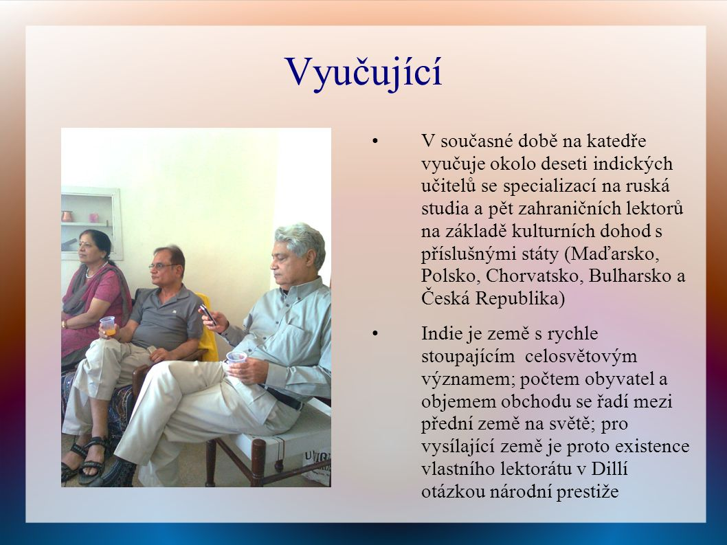 Vyučující V současné době na katedře vyučuje okolo deseti indických učitelů se specializací na ruská studia a pět zahraničních lektorů na základě kulturních dohod s příslušnými státy (Maďarsko, Polsko, Chorvatsko, Bulharsko a Česká Republika) Indie je země s rychle stoupajícím celosvětovým významem; počtem obyvatel a objemem obchodu se řadí mezi přední země na světě; pro vysílající země je proto existence vlastního lektorátu v Dillí otázkou národní prestiže
