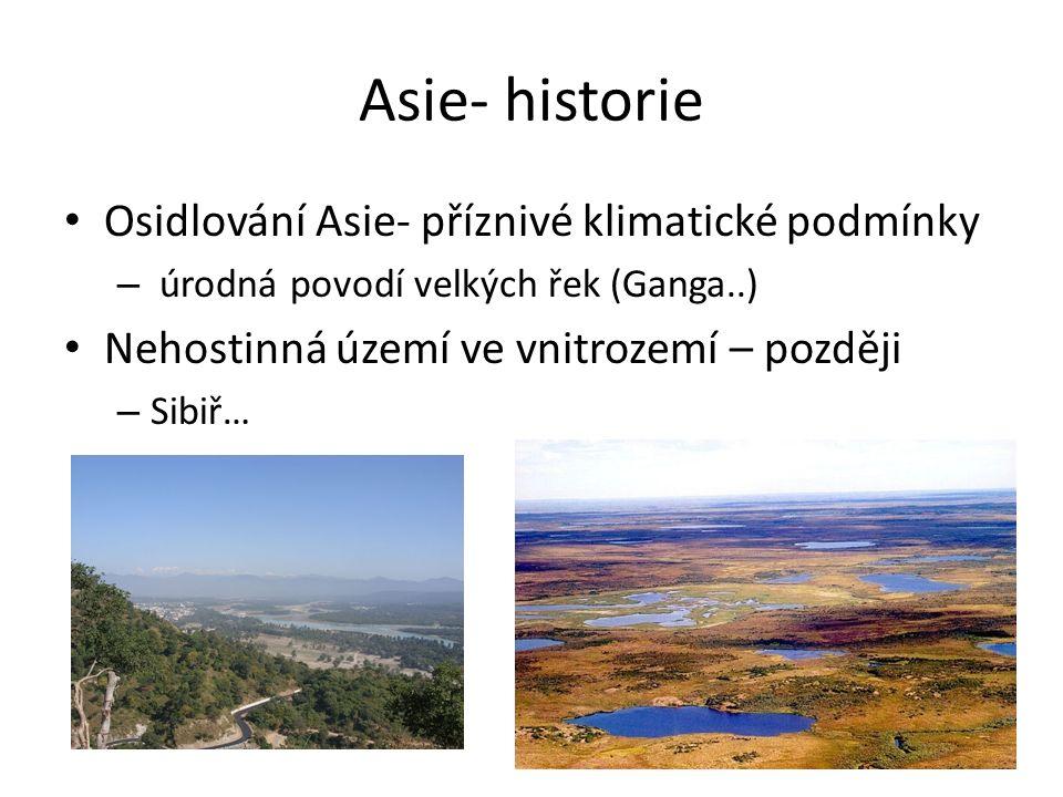 Asie- historie Osidlování Asie- příznivé klimatické podmínky – úrodná povodí velkých řek (Ganga..) Nehostinná území ve vnitrozemí – později – Sibiř…