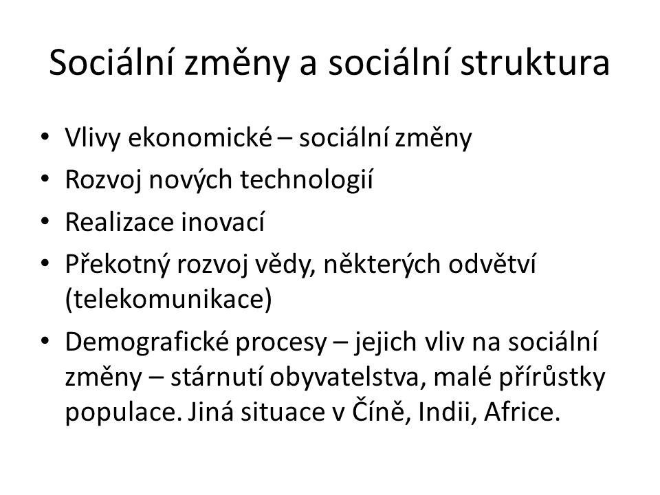 Sociální změny a sociální struktura Vlivy ekonomické – sociální změny Rozvoj nových technologií Realizace inovací Překotný rozvoj vědy, některých odvě