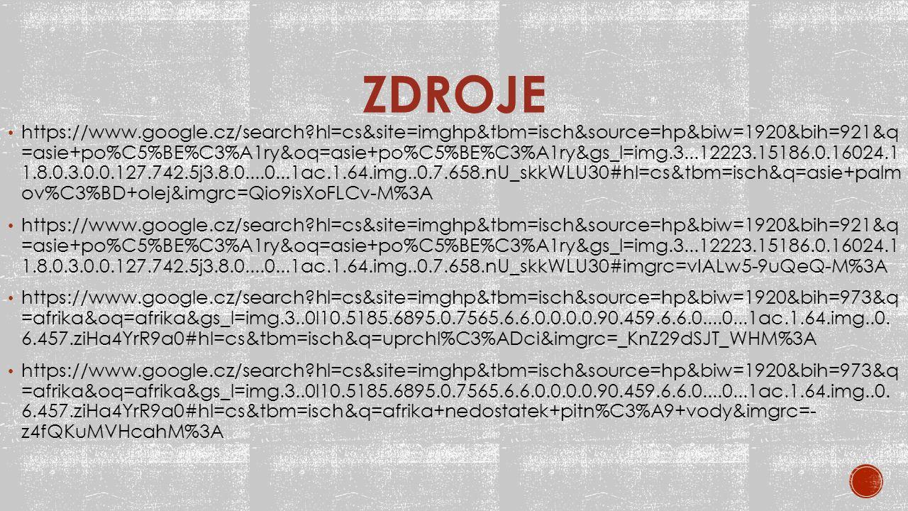 ZDROJE https://www.google.cz/search?hl=cs&site=imghp&tbm=isch&source=hp&biw=1920&bih=921&q =asie+po%C5%BE%C3%A1ry&oq=asie+po%C5%BE%C3%A1ry&gs_l=img.3...12223.15186.0.16024.1 1.8.0.3.0.0.127.742.5j3.8.0....0...1ac.1.64.img..0.7.658.nU_skkWLU30#hl=cs&tbm=isch&q=asie+palm ov%C3%BD+olej&imgrc=Qio9isXoFLCv-M%3A https://www.google.cz/search?hl=cs&site=imghp&tbm=isch&source=hp&biw=1920&bih=921&q =asie+po%C5%BE%C3%A1ry&oq=asie+po%C5%BE%C3%A1ry&gs_l=img.3...12223.15186.0.16024.1 1.8.0.3.0.0.127.742.5j3.8.0....0...1ac.1.64.img..0.7.658.nU_skkWLU30#imgrc=vIALw5-9uQeQ-M%3A https://www.google.cz/search?hl=cs&site=imghp&tbm=isch&source=hp&biw=1920&bih=973&q =afrika&oq=afrika&gs_l=img.3..0l10.5185.6895.0.7565.6.6.0.0.0.0.90.459.6.6.0....0...1ac.1.64.img..0.