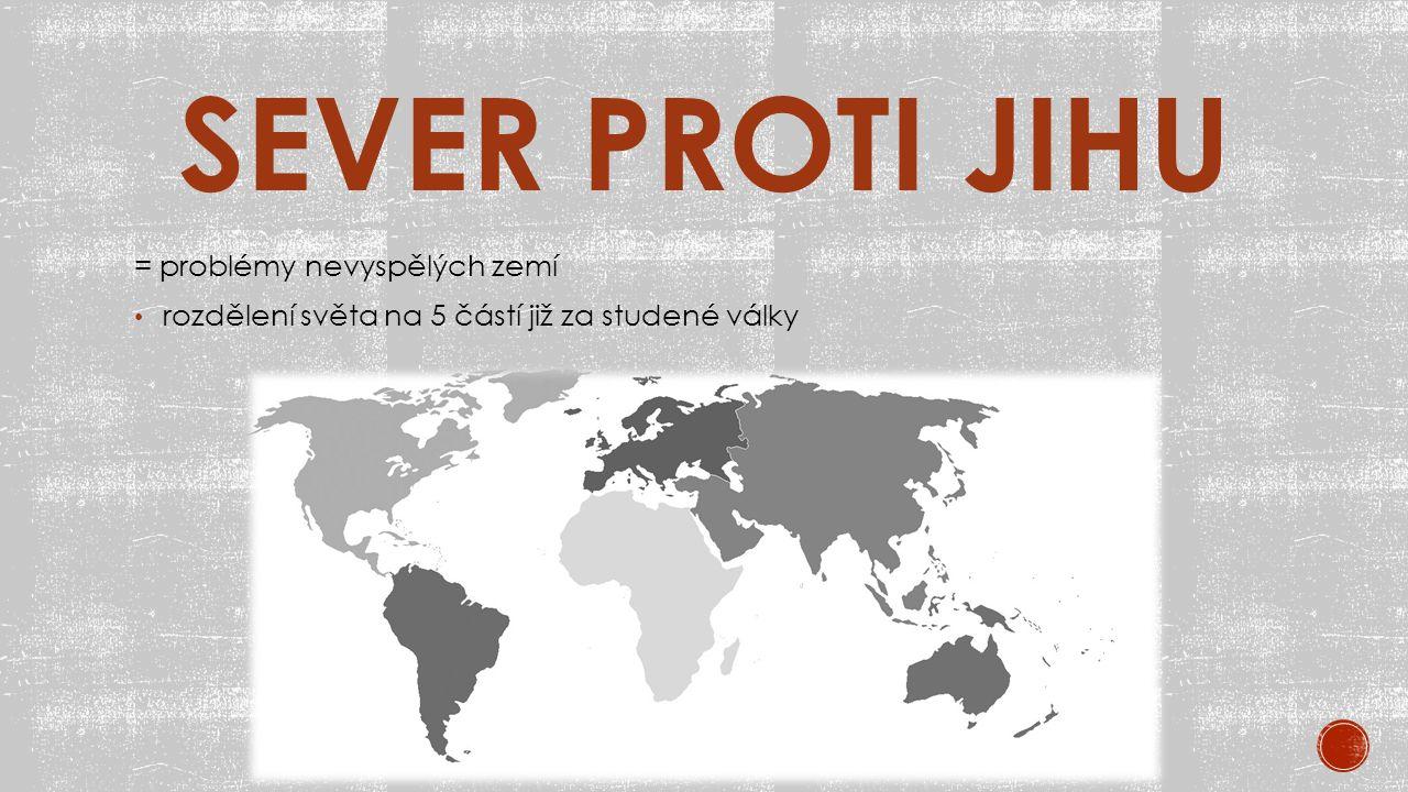 SEVER PROTI JIHU = problémy nevyspělých zemí rozdělení světa na 5 částí již za studené války