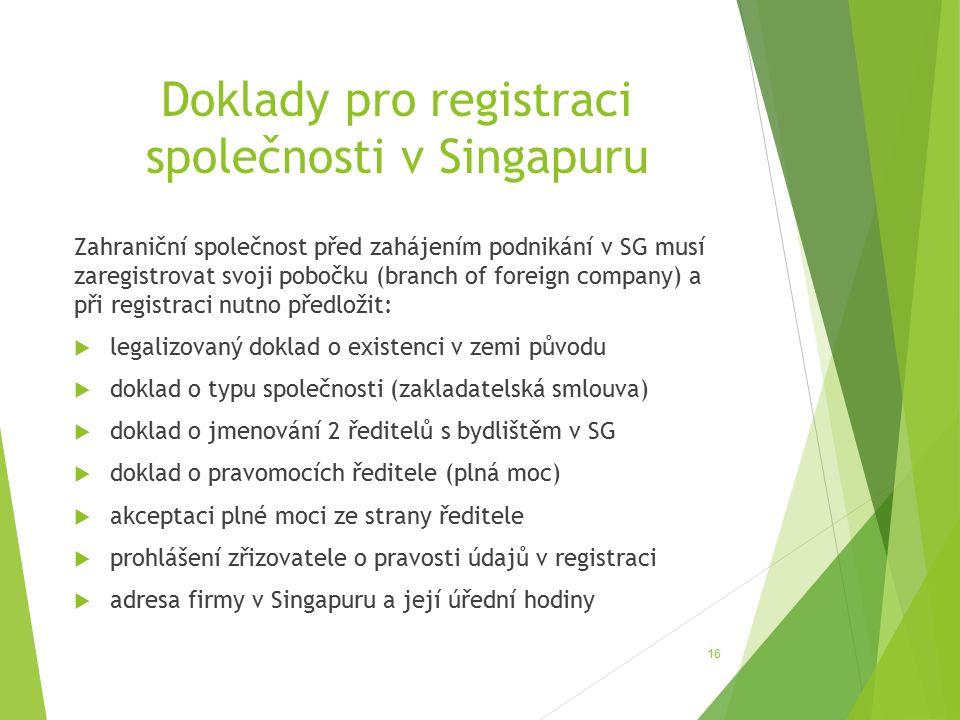 Doklady pro registraci společnosti v Singapuru Zahraniční společnost před zahájením podnikání v SG musí zaregistrovat svoji pobočku (branch of foreign company) a při registraci nutno předložit:  legalizovaný doklad o existenci v zemi původu  doklad o typu společnosti (zakladatelská smlouva)  doklad o jmenování 2 ředitelů s bydlištěm v SG  doklad o pravomocích ředitele (plná moc)  akceptaci plné moci ze strany ředitele  prohlášení zřizovatele o pravosti údajů v registraci  adresa firmy v Singapuru a její úřední hodiny 16