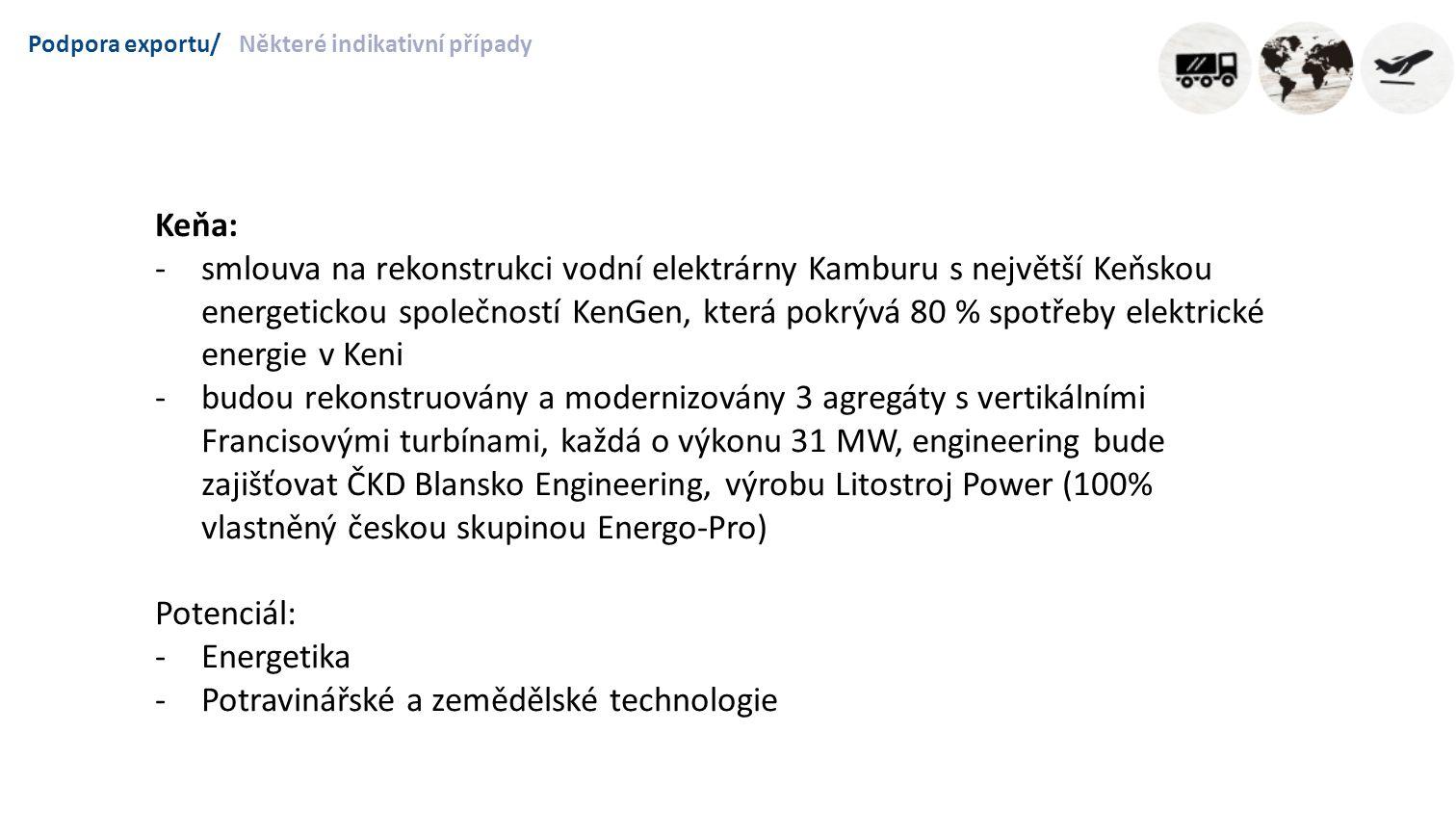 Podpora exportu/Některé indikativní případy Keňa: -smlouva na rekonstrukci vodní elektrárny Kamburu s největší Keňskou energetickou společností KenGen, která pokrývá 80 % spotřeby elektrické energie v Keni -budou rekonstruovány a modernizovány 3 agregáty s vertikálními Francisovými turbínami, každá o výkonu 31 MW, engineering bude zajišťovat ČKD Blansko Engineering, výrobu Litostroj Power (100% vlastněný českou skupinou Energo-Pro) Potenciál: -Energetika -Potravinářské a zemědělské technologie