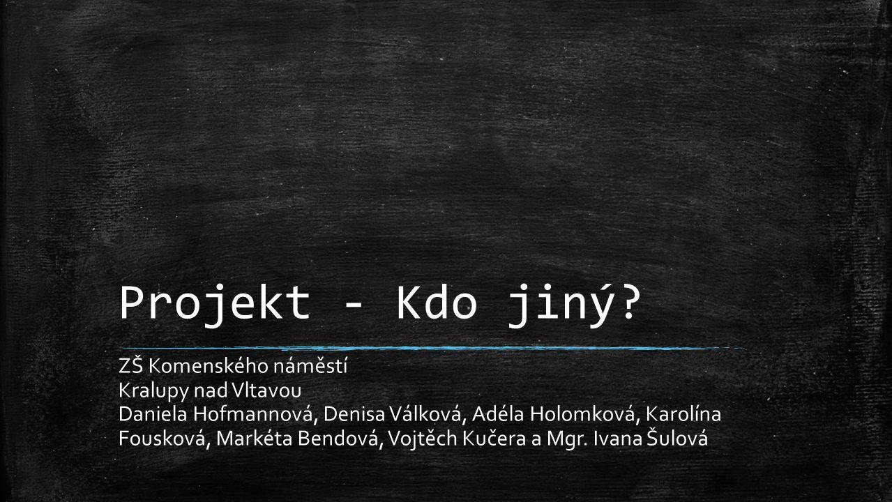 Projekt - Kdo jiný? ZŠ Komenského náměstí Kralupy nad Vltavou Daniela Hofmannová, Denisa Válková, Adéla Holomková, Karolína Fousková, Markéta Bendová,