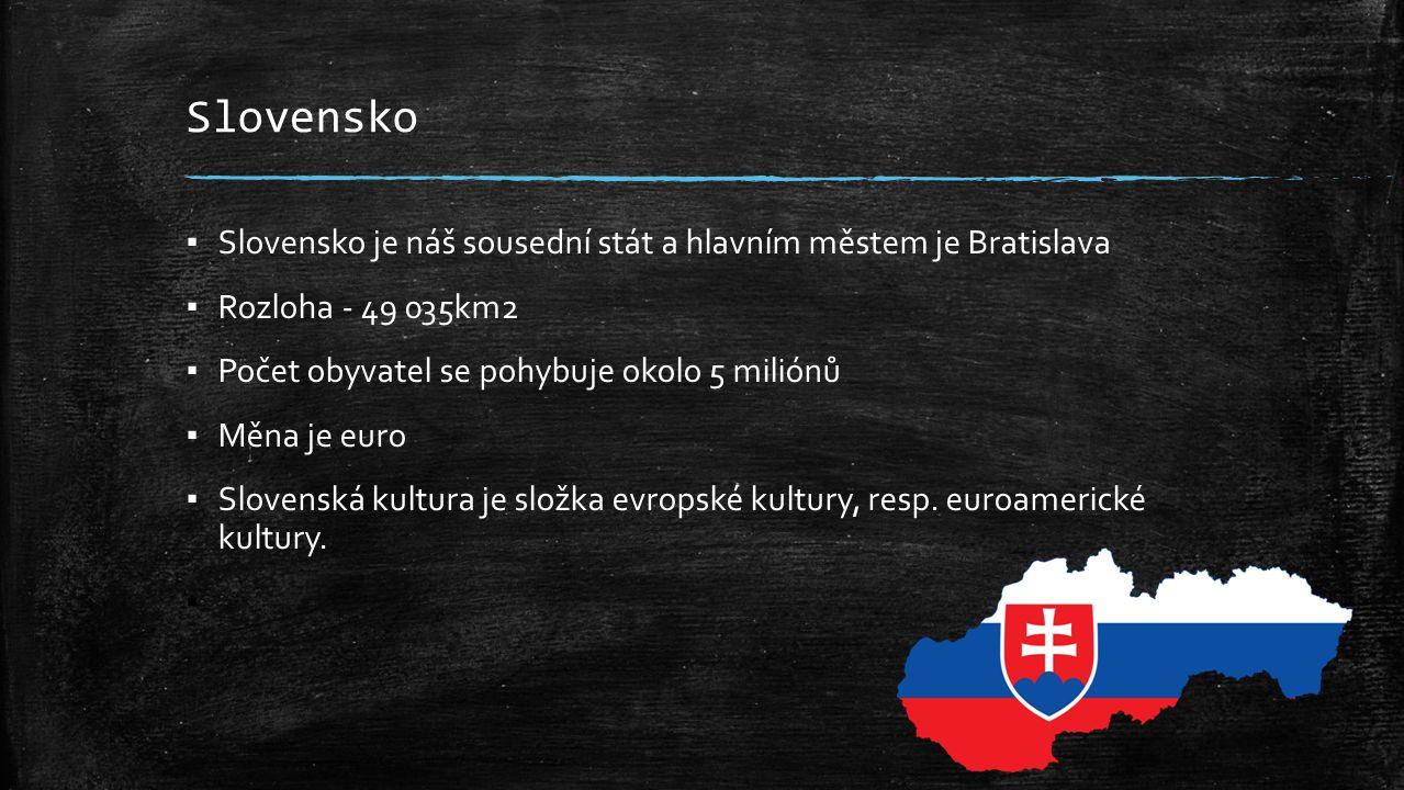 Slovensko ▪ Slovensko je náš sousední stát a hlavním městem je Bratislava ▪ Rozloha - 49 035km2 ▪ Počet obyvatel se pohybuje okolo 5 miliónů ▪ Měna je euro ▪ Slovenská kultura je složka evropské kultury, resp.