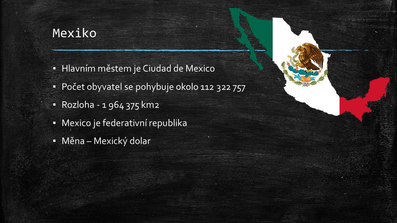 Mexiko ▪ Hlavním městem je Ciudad de Mexico ▪ Počet obyvatel se pohybuje okolo 112 322 757 ▪ Rozloha - 1 964 375 km2 ▪ Mexico je federativní republika ▪ Měna – Mexický dolar
