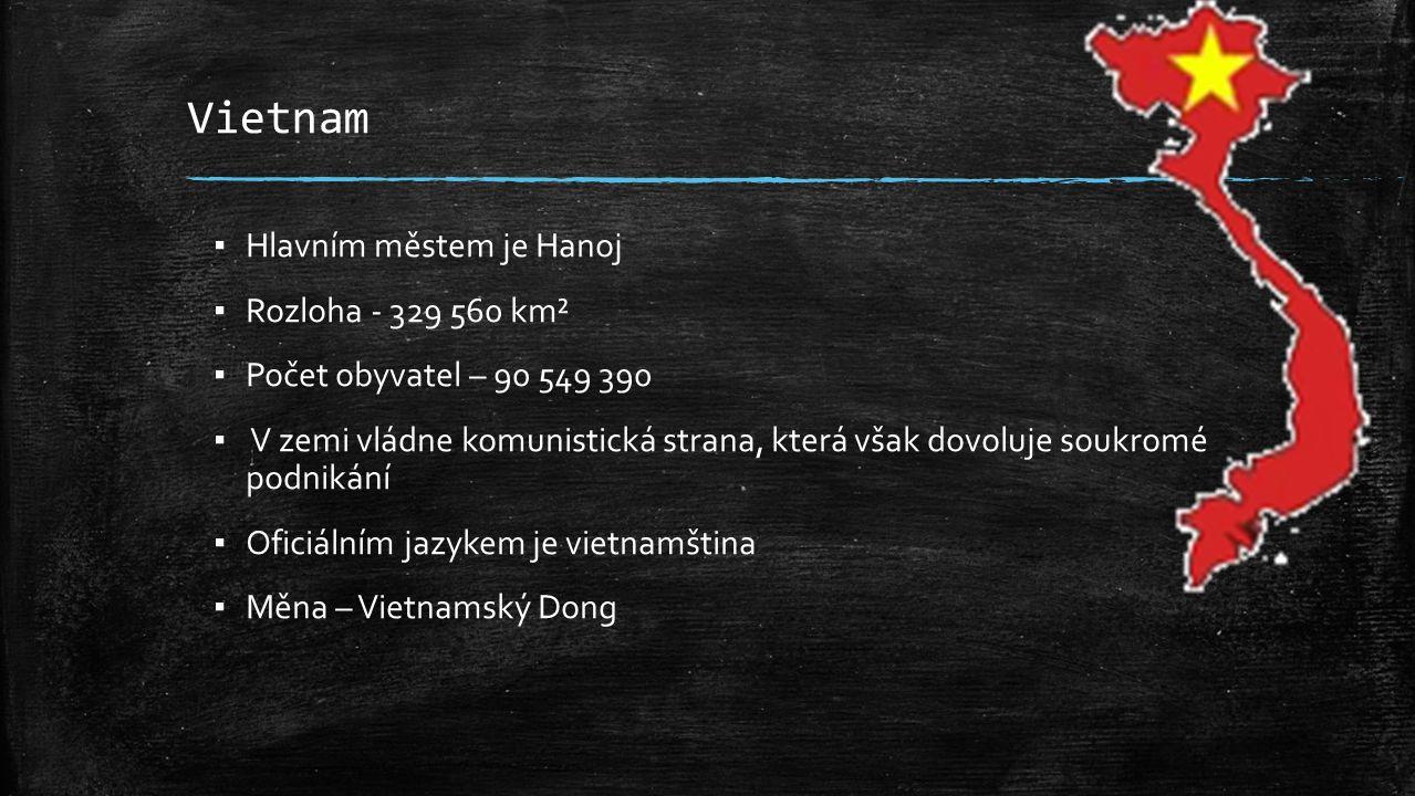 Vietnam ▪ Hlavním městem je Hanoj ▪ Rozloha - 329 560 km² ▪ Počet obyvatel – 90 549 390 ▪ V zemi vládne komunistická strana, která však dovoluje soukromé podnikání ▪ Oficiálním jazykem je vietnamština ▪ Měna – Vietnamský Dong