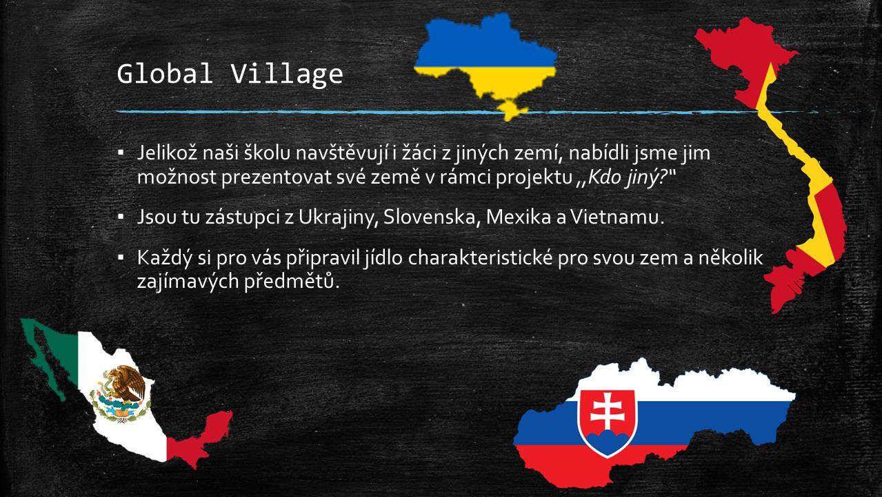 Global Village ▪ Jelikož naši školu navštěvují i žáci z jiných zemí, nabídli jsme jim možnost prezentovat své země v rámci projektu,,Kdo jiný? ▪ Jsou tu zástupci z Ukrajiny, Slovenska, Mexika a Vietnamu.