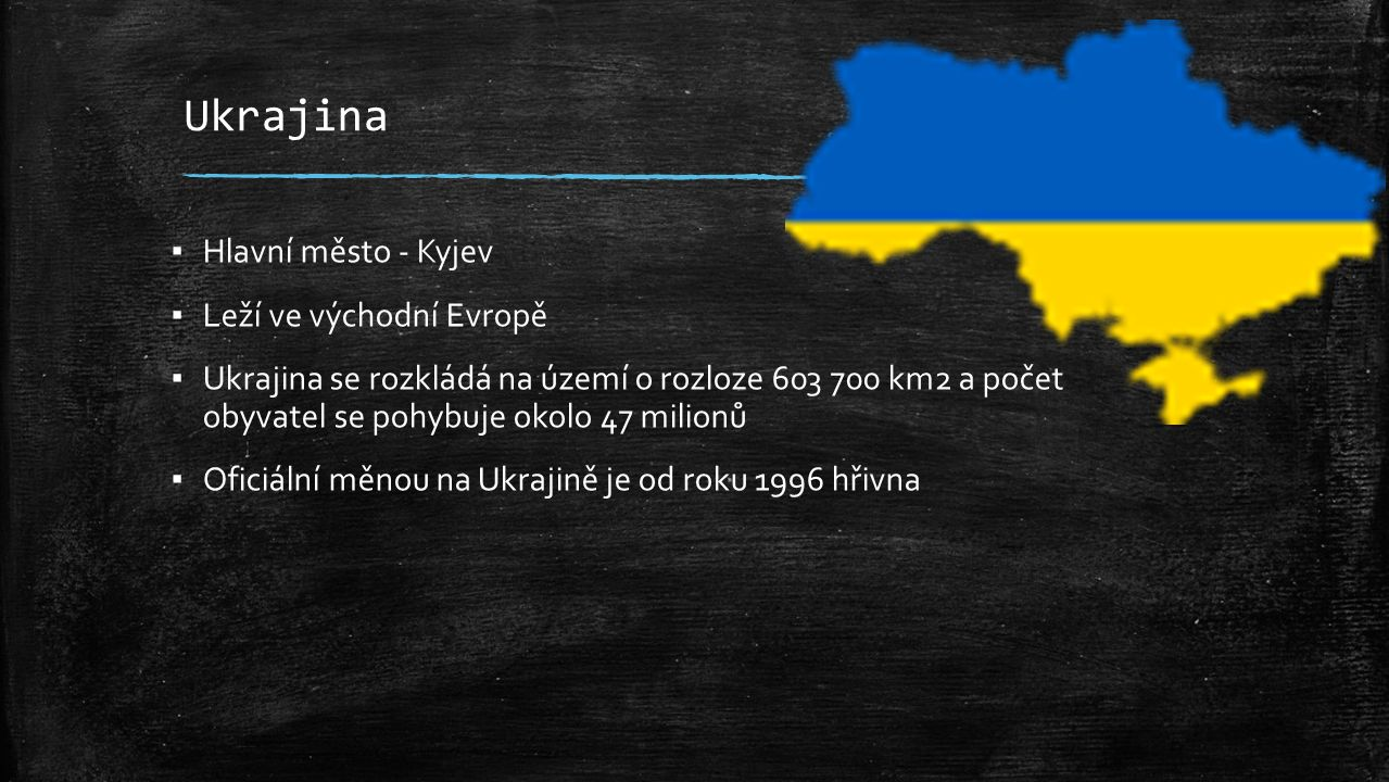 Ukrajina ▪ Hlavní město - Kyjev ▪ Leží ve východní Evropě ▪ Ukrajina se rozkládá na území o rozloze 603 700 km2 a počet obyvatel se pohybuje okolo 47 milionů ▪ Oficiální měnou na Ukrajině je od roku 1996 hřivna