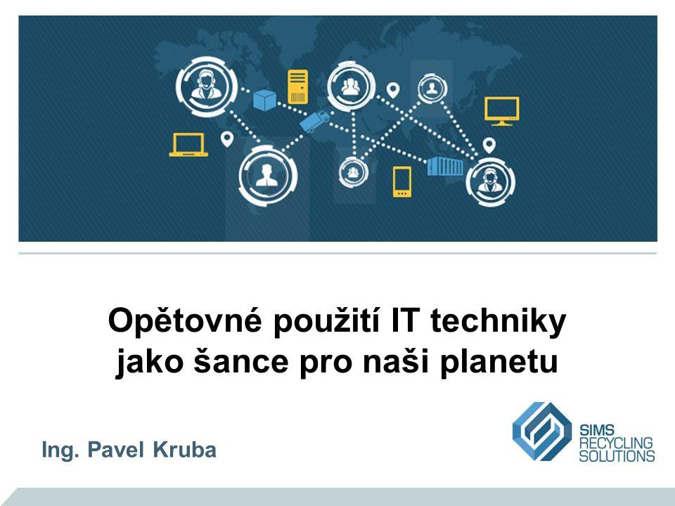 Opětovné použití IT techniky jako šance pro naši planetu Ing. Pavel Kruba