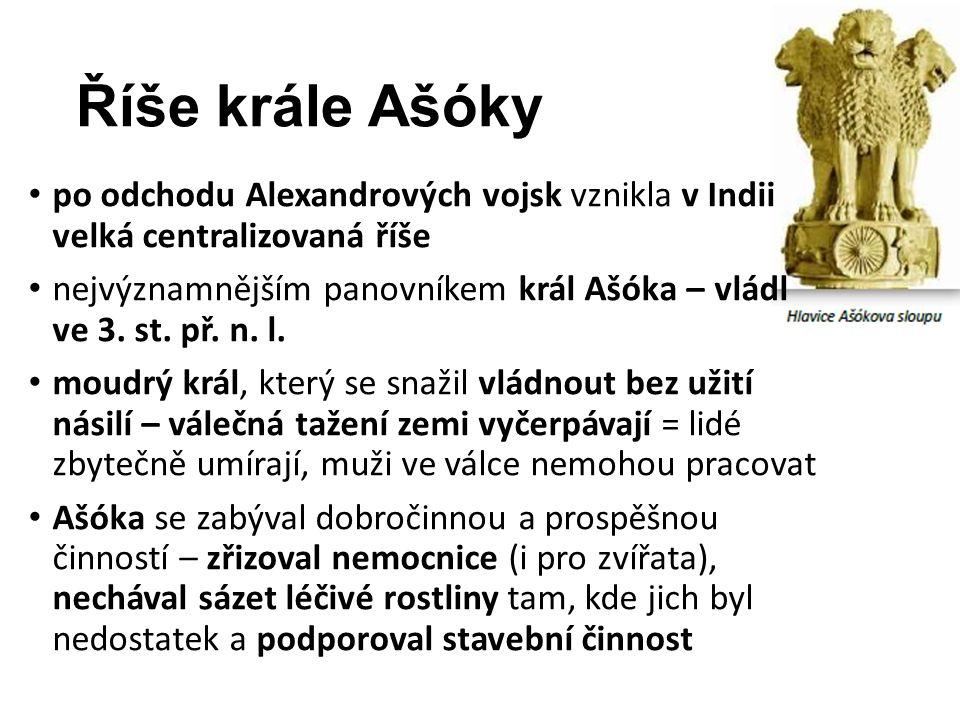 Říše krále Ašóky po odchodu Alexandrových vojsk vznikla v Indii velká centralizovaná říše nejvýznamnějším panovníkem král Ašóka – vládl ve 3. st. př.