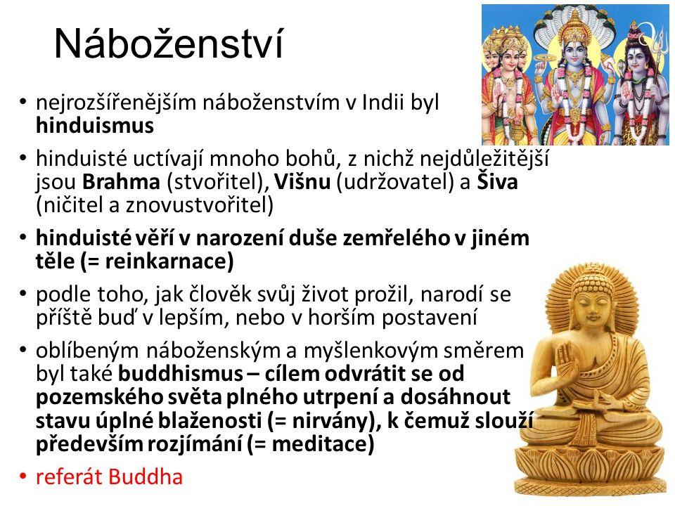 Náboženství nejrozšířenějším náboženstvím v Indii byl hinduismus hinduisté uctívají mnoho bohů, z nichž nejdůležitější jsou Brahma (stvořitel), Višnu (udržovatel) a Šiva (ničitel a znovustvořitel) hinduisté věří v narození duše zemřelého v jiném těle (= reinkarnace) podle toho, jak člověk svůj život prožil, narodí se příště buď v lepším, nebo v horším postavení oblíbeným náboženským a myšlenkovým směrem byl také buddhismus – cílem odvrátit se od pozemského světa plného utrpení a dosáhnout stavu úplné blaženosti (= nirvány), k čemuž slouží především rozjímání (= meditace) referát Buddha