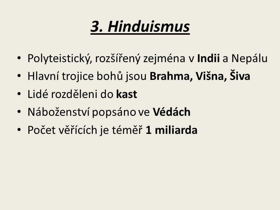 3. Hinduismus Polyteistický, rozšířený zejména v Indii a Nepálu Hlavní trojice bohů jsou Brahma, Višna, Šiva Lidé rozděleni do kast Náboženství popsán
