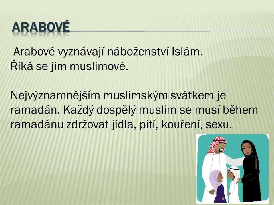 Arabové vyznávají náboženství Islám. Říká se jim muslimové. Nejvýznamnějším muslimským svátkem je ramadán. Každý dospělý muslim se musí během ramadánu